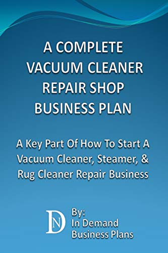A Complete Vacuum Cleaner Repair Shop Business Plan: A Key Part Of How To Start A Vacuum Cleaner, Steamer, & Rug Cleaner Repair Business (English Edition)
