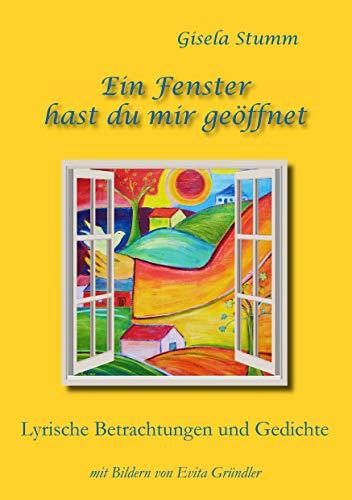 Ein Fenster hast du mir geöffnet: Lyrische Betrachtungen und Gedichte mit Bildern von Evita Gründler