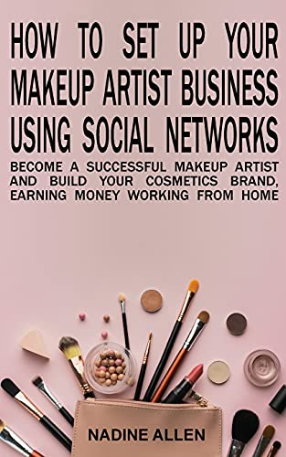 How to Set Up Your Makeup Business Using Social Networks: Become a Successful Makeup Artist and Build Your Cosmetics Brand, Earning Money Working From Home
