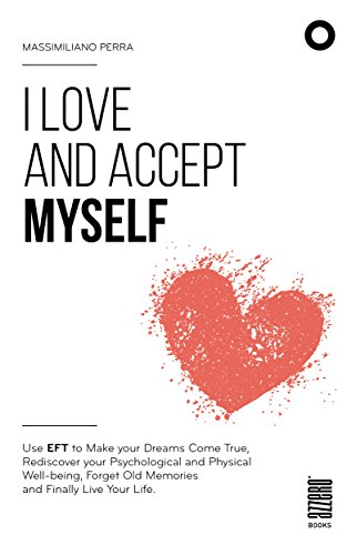 I love and accept myself: Use EFT to Make your Dreams Come True, Rediscover your Psychological and Physical Well-being, Forget Old Memories and Finally Live Your life (English Edition)