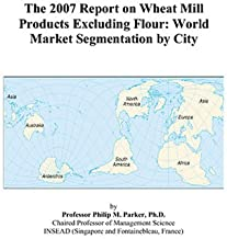 The 2007 Report on Wheat Mill Products Excluding Flour: World Market Segmentation by City