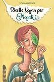 Ricette Vegan per Negati: 150 ricette buone per...
