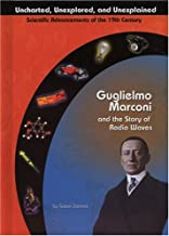 Guglielmo Marconi and Radio Waves (Uncharted, Unexplored, and Unexplained) (Uncharted, Unexplored, and Unexplained: Scient...