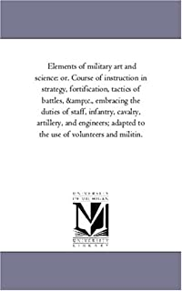 Elements of Military Art and Science: Or. Course of Instruction in Strategy, Fortification, Tactics of Battles, Andc., Emb...