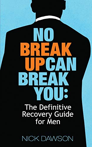 No Breakup Can Break You: The Definitive Recovery Guide for Men