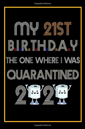 My 21st Birthday The One Where I Was Quarantined 2020: 21 Years Old 21st Birthday Notebook Gift Ideas for Daughters, Son and Niece - Unique Bday ... for Twenty One Years Old Young Boys and Girls