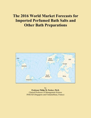 The 2016 World Market Forecasts for Imported Perfumed Bath Salts and Other Bath Preparations