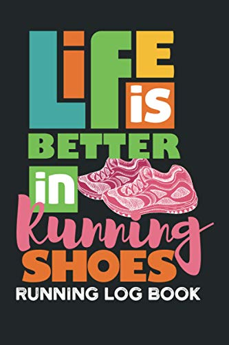 Life Is Better In Running Shoes Running Log Book: Running Tracking Journal for Runners for Men and Women