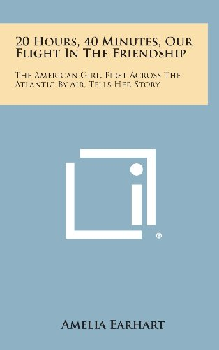 20 Hours, 40 Minutes, Our Flight in the Friendship: The American Girl, First Across the Atlantic by Air, Tells Her Story