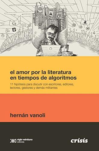 El amor por la literatura en tiempos de algoritmos: 11 hipótesis para discutir con escritores, editores, lectores, gestores y demás militantes (Crisis)