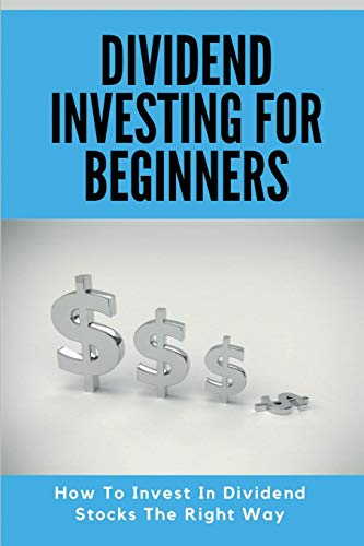 Dividend Investing For Beginners: How To Invest In Dividend Stocks The Right Way: Stock Market For Beginners Book