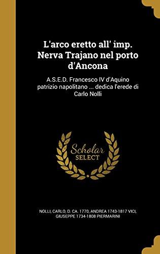 L'arco eretto all' imp. Nerva Trajano nel porto d'Ancona: A.S.E.D. Francesco IV d'Aquino patrizio napolitano ... dedica l'erede di Carlo Nolli