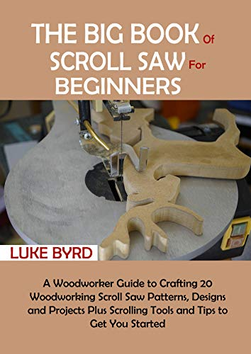 The Big Book of Scroll Saw for Beginners: A Woodworker Guide to Crafting 20 Woodworking Scroll Saw Patterns, Designs and Projects Plus Scrolling Tools and Tips to Get You Started (English Edition)