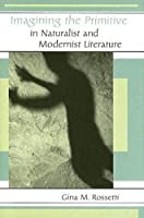 Imagining the Primitive in Naturalist And Modernist Literature