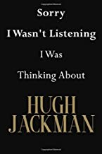 Sorry I Wasn't Listening I Was Thinking About Hugh Jackman: Hugh Jackman Journal Diary Notebook