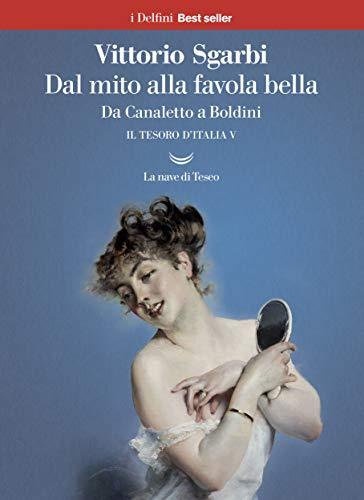 Dal mito alla favola bella. Da Canaletto a Boldini. Il tesoro d'Italia (Vol. 5)