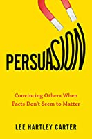 Persuasion: Convincing Others When Facts Don't Seem to Matter