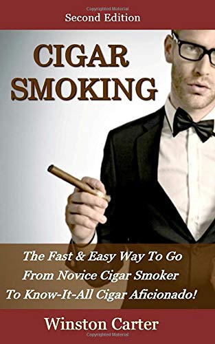 Cigar Smoking: The Fast & Easy Way To Go From Novice Cigar Smoker To Know-It-All Cigar Aficionado! UPDATED SECOND EDITION
