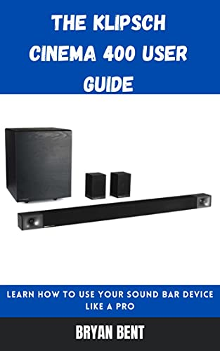 The Klipsch Cinema 400 User Guide: Learn How To Use Your Sound Bar Device Like A Pro (English Edition)