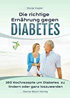 Die richtige Ernaehrung gegen Diabetes: 160 Kochrezepte um Diabetes zu lindern oder ganz loszuwerden