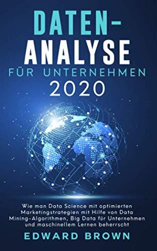 Daten-Analyse für Unternehmen 2020: Wie man Data Science mit optimierten Marketingstrategien mit Hilfe von Data Mining-Algorithmen, Big Data für Unternehmen und maschinellem Lernen beherrscht