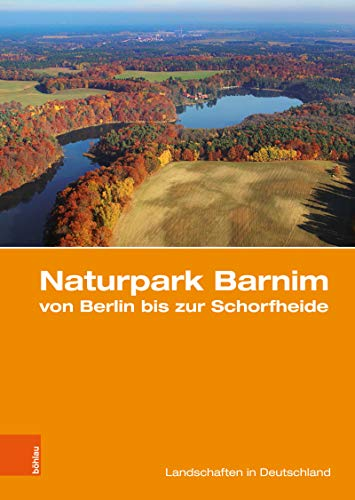 Naturpark Barnim von Berlin bis zur Schorfheide: Eine landeskundliche Bestandsaufnahme (Landschaften in Deutschland 80) (German Edition)