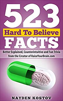 523 Hard To Believe Facts: Better Explained, Counterintuitive and Fun Trivia from the Creator of RaiseYourBrain.com (Paramount Trivia and Quizzes Book 5) by [Nayden Kostov, Andrea Leitenberger]