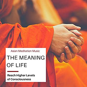 The Meaning of Life - Asian Meditation Music to Reach Higher Levels of Consciousness