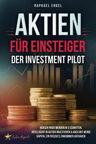 Aktien für Einsteiger – Der Investment Pilot: Börsen Profi werden in 3 Schritten. Intelligent in Aktien investieren & auch mit wenig Kapital ein passives Einkommen aufbauen
