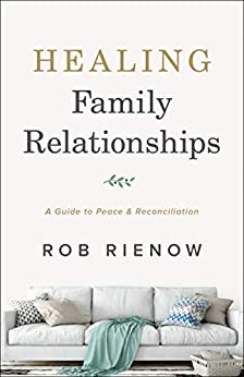 Healing Family Relationships: A Guide to Peace and Reconciliation by [Rob Rienow]