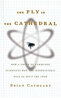 The Fly in the Cathedral: How a Group of Cambridge Scientists Won the International Race to Split the Atom