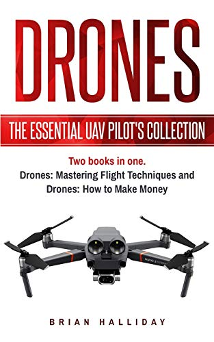 Drones: The Essential UAV Pilot's Collection: Two books in one, Drones: Mastering Flight Techniques and Drones: How to Make Money