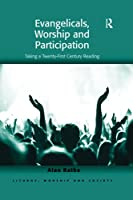 Evangelicals, Worship and Participation: Taking a Twenty-First Century Reading (Liturgy, Worship and Society)