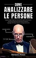 Come Analizzare Le Persone: Impara a leggere le persone come un libro aperto, a riconoscere personalità, espressioni, emozioni e chi ti mente! Linguaggio del Corpo, Empatia e Intelligenza Emotiva.