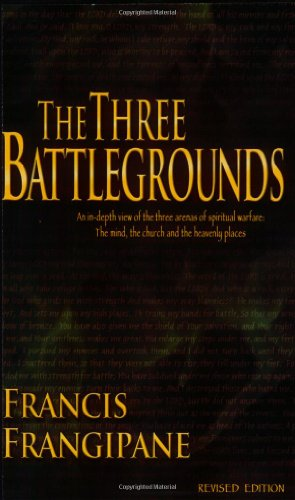 The Three Battlegrounds: An In-Depth View of the Three Arenas of Spiritual Warfare: The Mind, the Church and the Heavenly Places