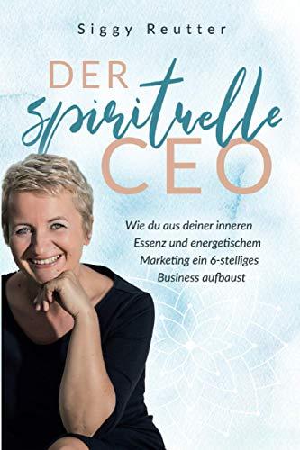 Der spirituelle CEO: Wie du aus deiner inneren Essenz und energetischem Marketing ein 6-stelliges Business aufbaust