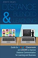 Distance & Blended Learning: Guide for Google Classroom and Zoom to Improve Distance Communication for Learning and Business