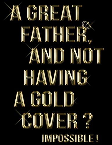 A Great Father and Not Having A Gold Cover? Impossible!: Cool Gold Lined Journal For Father, Dad to write in - All Pages are Colored and Gold Themed, which makes it the Best Valuable Father's day gift