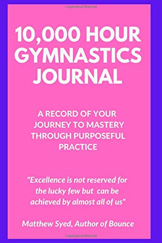 10,000 Hour Gymnastics Journal: A Record of Your Journey to Mastery Through Purposeful Practice (10,000 Hour Journals)