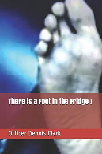 There is a Foot in the Fridge !: True Police Stories from G rated to R rated to X rated !
