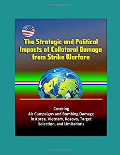 The Strategic and Political Impacts of Collateral Damage from Strike Warfare - Covering Air Campaigns and Bombing Damage in Korea, Vietnam, Kosovo, Target Selection, and Limitations
