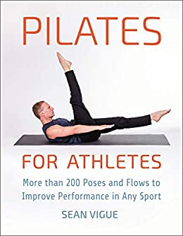 Pilates for Athletes: More than 200 Poses and Flows to Improve Performance in Any Sport by [Sean Vigue]
