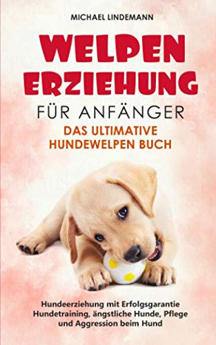 Welpenerziehung für Anfänger - Das ultimative Hundewelpen Buch: Hundeerziehung mit Erfolgsgarantie - Hundetraining, ängstliche Hunde, Pflege und Aggression beim Hund