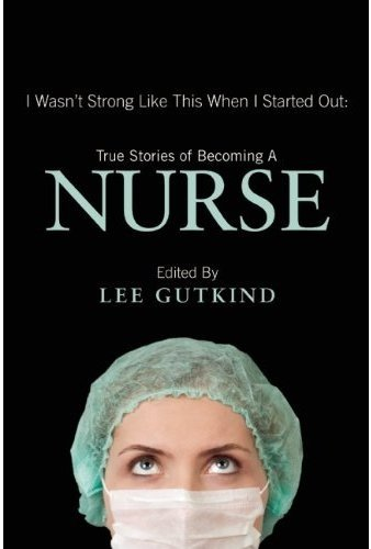NURSE: I Wasn't Strong Like This When I Started Out: True Stories of Becoming a Nurse