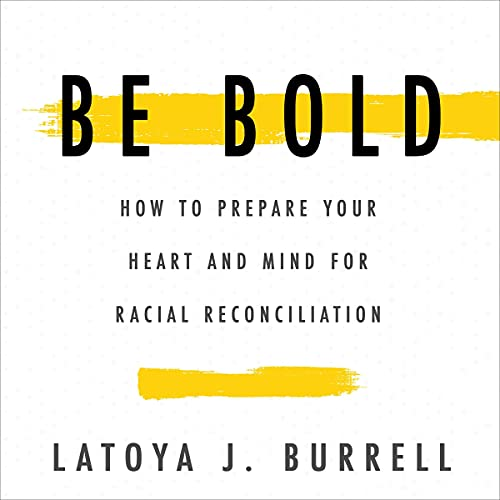 Be Bold: How to Prepare Your Heart and Mind for Racial Reconciliation