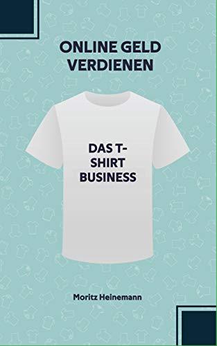 Online Geld verdienen: Das T-Shirt Business: Baue dir dein erstes eigenes Business auf. Inklusive kompletten Facebook Marketing Know-How. Ohne Vorkenntnisse und ohne künstlerische Fähigkeiten.