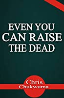 Even You Can Raise The Dead: …Stirring Faith in You for the Impossible!