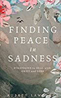 Finding Peace in Sadness: Strategies to Deal with Grief and Loss