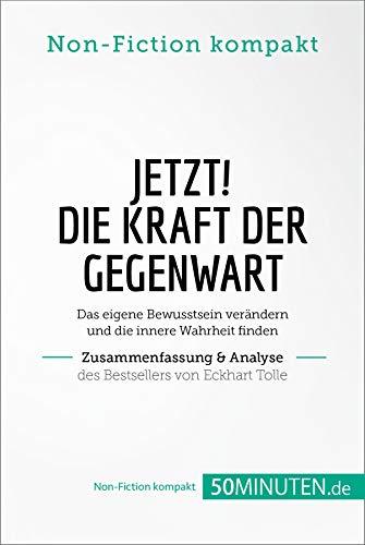 Jetzt! Die Kraft der Gegenwart. Zusammenfassung & Analyse des Bestsellers von Eckhart Tolle: Das eigene Bewusstsein verändern und die innere Wahrheit finden (Non-Fiction kompakt)