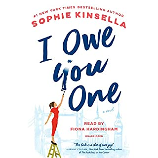 I Owe You One     A Novel              Written by:                                                                                                                                 Sophie Kinsella                               Narrated by:                                                                                                                                 Fiona Hardingham                      Length: 12 hrs and 22 mins     87 ratings     Overall 4.2